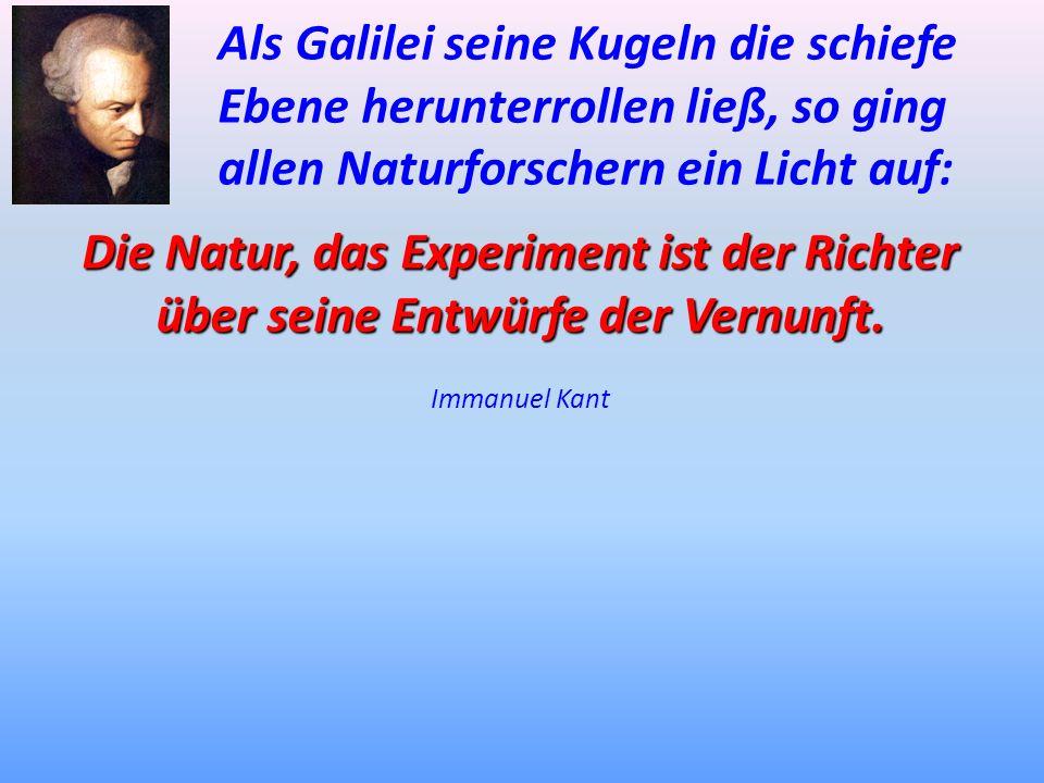 Als Galilei seine Kugeln die schiefe Ebene herunterrollen ließ,so ging allen Naturforschern ein Licht auf: Die Natur, das Experiment ist der Richter ü