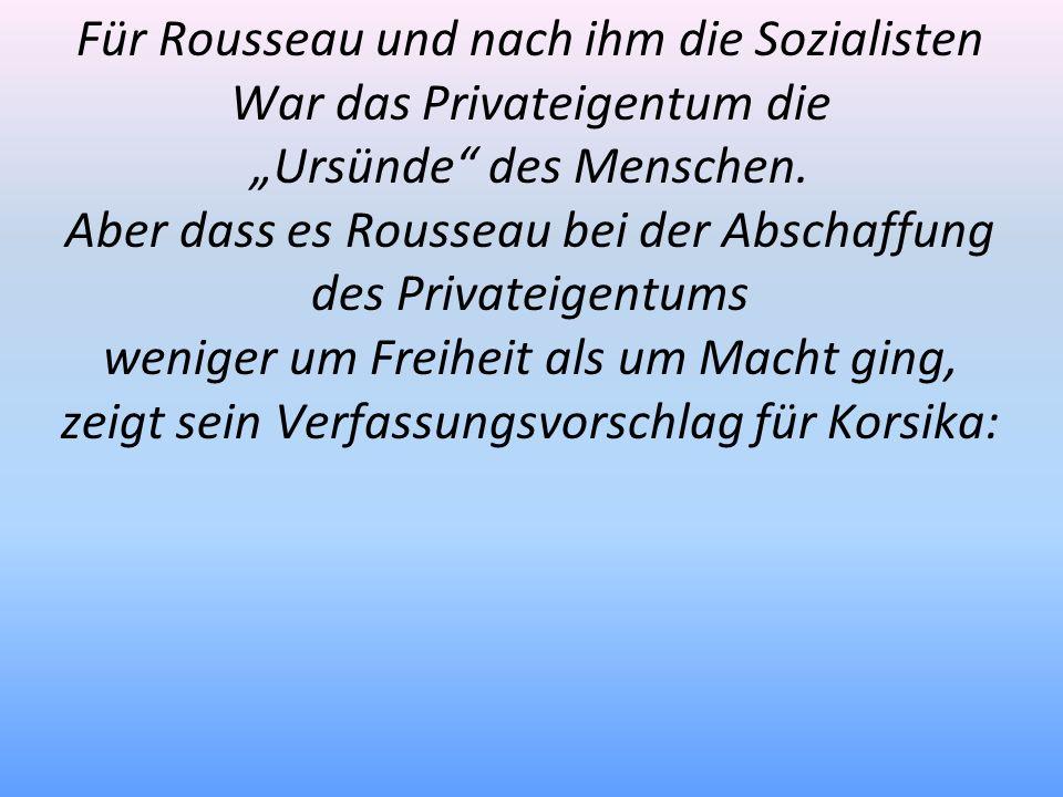 Für Rousseau und nach ihm die Sozialisten War das Privateigentum die Ursünde des Menschen. Aber dass es Rousseau bei der Abschaffung des Privateigentu