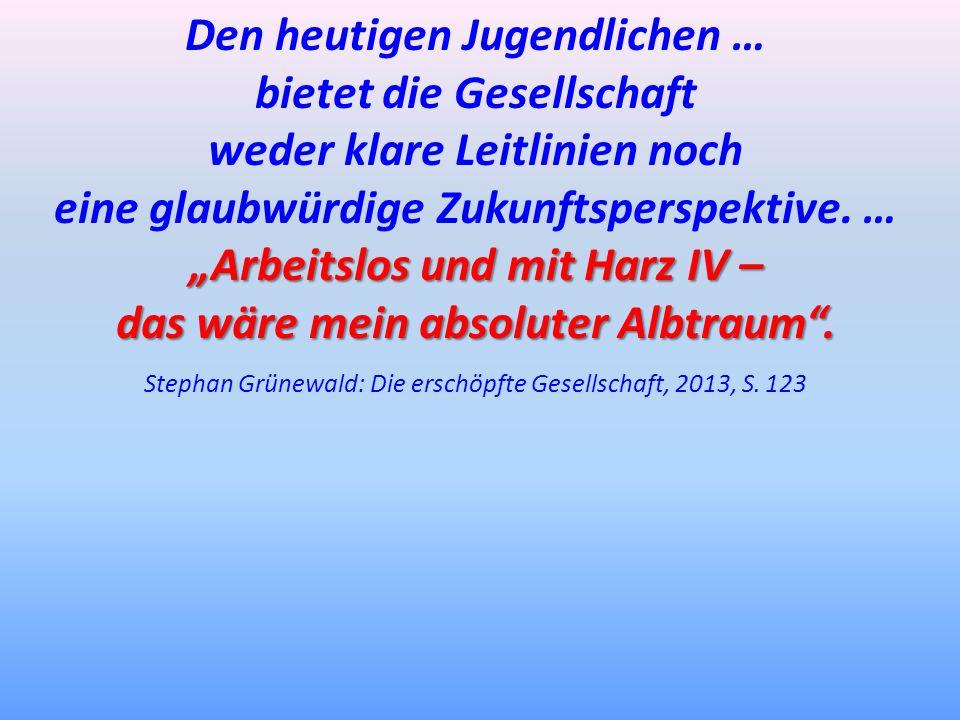 Den heutigen Jugendlichen … bietet die Gesellschaft weder klare Leitlinien noch eine glaubwürdige Zukunftsperspektive. … Arbeitslos und mit Harz IV –