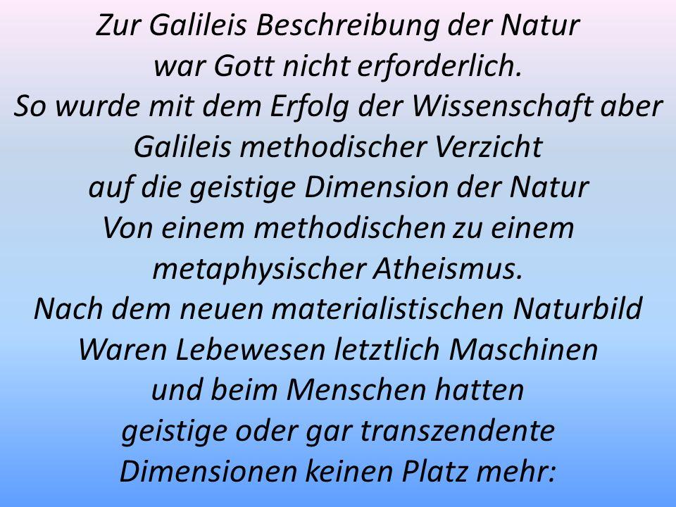 Zur Galileis Beschreibung der Natur war Gott nicht erforderlich. So wurde mit dem Erfolg der Wissenschaft aber Galileis methodischer Verzicht auf die