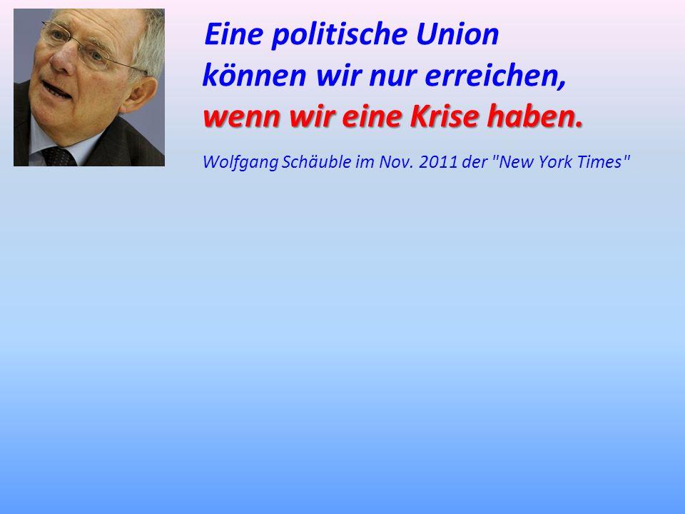 Eine politische Union können wir nur erreichen, wenn wir eine Krise haben. wenn wir eine Krise haben. Wolfgang Schäuble im Nov. 2011 der