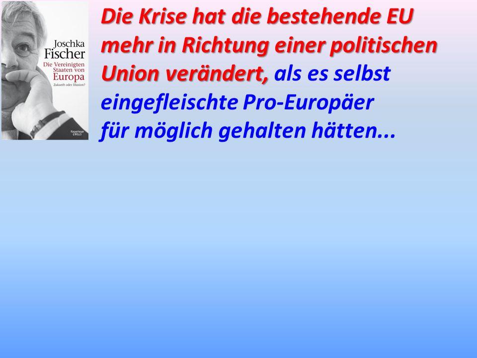 Die Krise hat die bestehende EU mehr in Richtung einer politischen Union verändert, Union verändert, als es selbst eingefleischte Pro-Europäer für mög