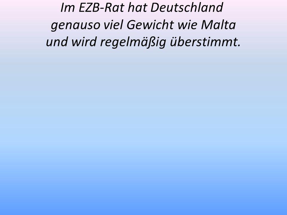 Im EZB-Rat hat Deutschland genauso viel Gewicht wie Malta und wird regelmäßig überstimmt.
