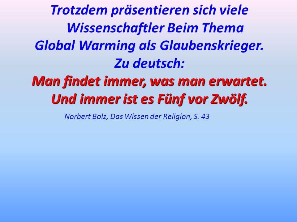 Trotzdem präsentieren sich viele Wissenschaftler Beim Thema Global Warming als Glaubenskrieger. Zu deutsch: Man findet immer, was man erwartet. Und im