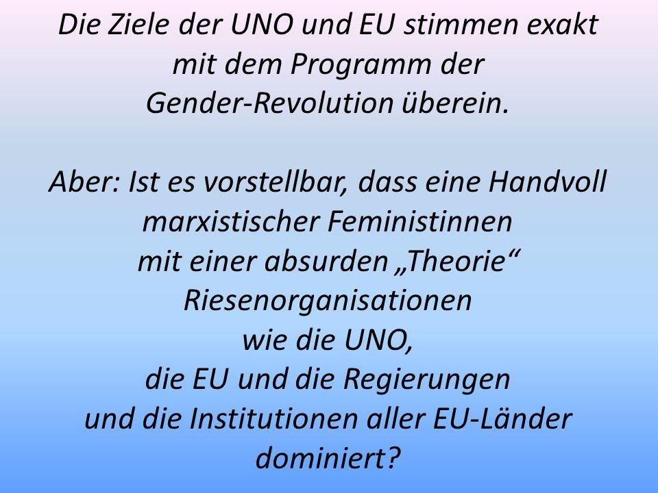 Die Ziele der UNO und EU stimmen exakt mit dem Programm der Gender-Revolution überein. Aber: Ist es vorstellbar, dass eine Handvoll marxistischer Femi