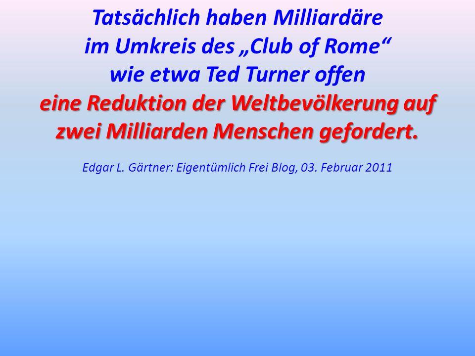Tatsächlich haben Milliardäre im Umkreis des Club of Rome wie etwa Ted Turner offen eine Reduktion der Weltbevölkerung auf zwei Milliarden Menschen ge