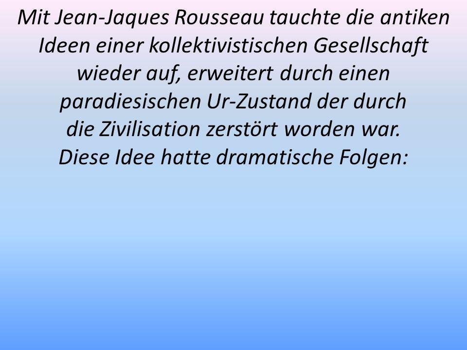 Mit Jean-Jaques Rousseau tauchte die antiken Ideen einer kollektivistischen Gesellschaft wieder auf, erweitert durch einen paradiesischen Ur-Zustand d