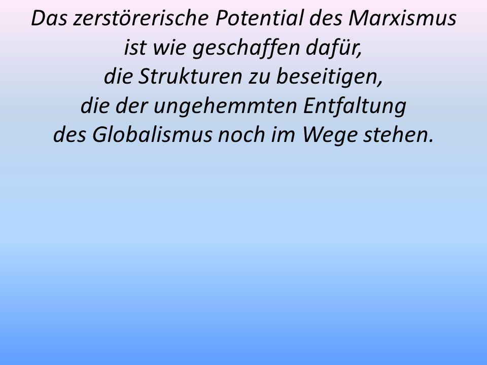 Das zerstörerische Potential des Marxismus ist wie geschaffen dafür, die Strukturen zu beseitigen, die der ungehemmten Entfaltung des Globalismus noch