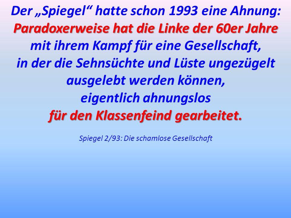 Der Spiegel hatte schon 1993 eine Ahnung: Paradoxerweise hat die Linke der 60er Jahre Paradoxerweise hat die Linke der 60er Jahre mit ihrem Kampf für