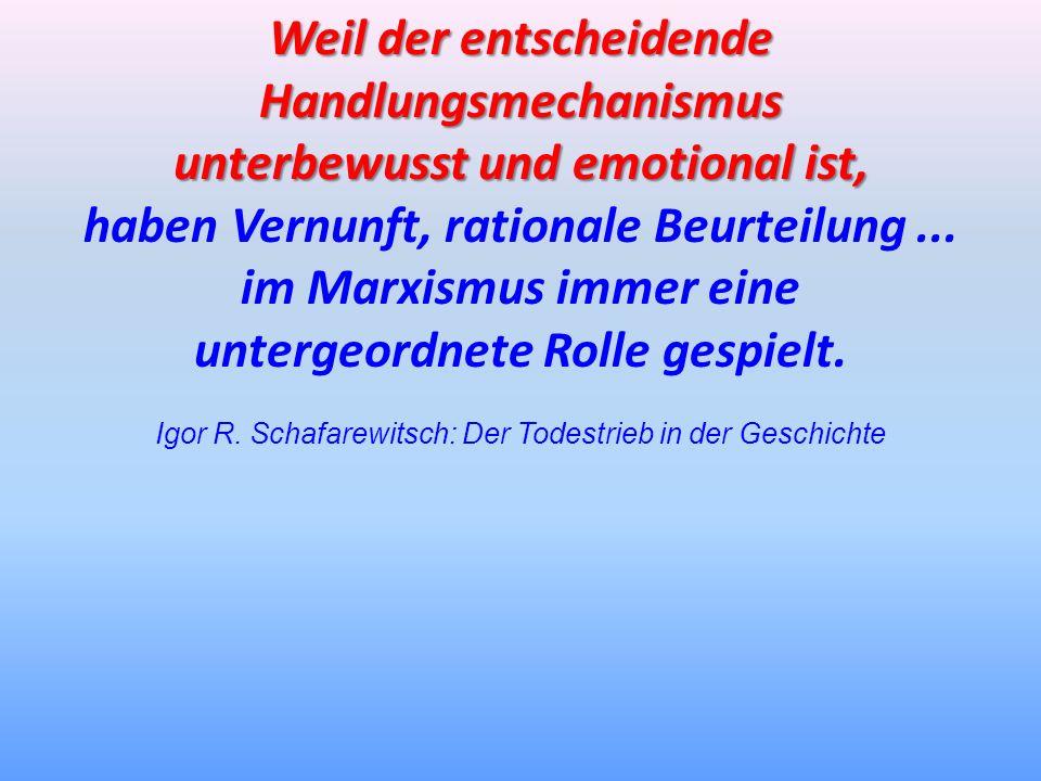 Weil der entscheidende Handlungsmechanismus unterbewusst und emotional ist, haben Vernunft, rationale Beurteilung... im Marxismus immer eine untergeor