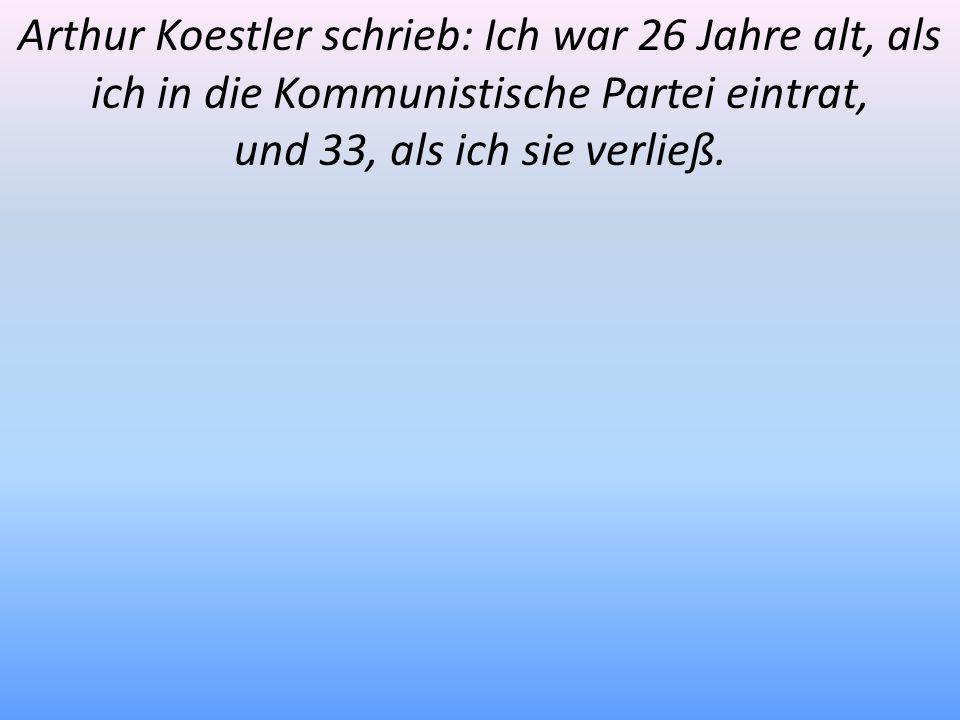Arthur Koestler schrieb: Ich war 26 Jahre alt, als ich in die Kommunistische Partei eintrat, und 33, als ich sie verließ.