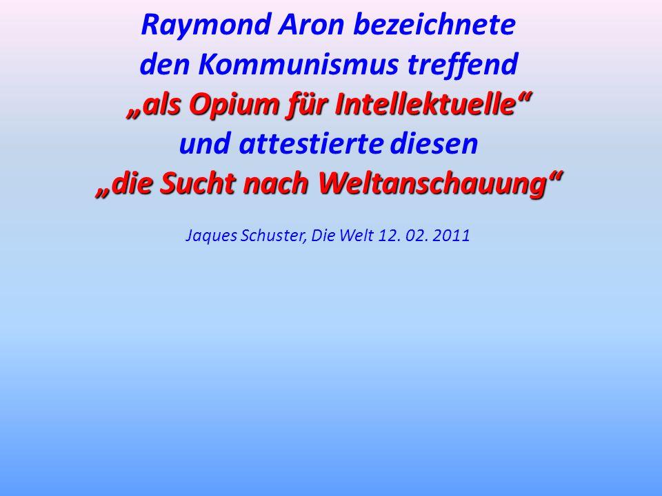 Raymond Aron bezeichnete den Kommunismus treffend als Opium für Intellektuelle und attestierte diesen die Sucht nach Weltanschauung Jaques Schuster, D