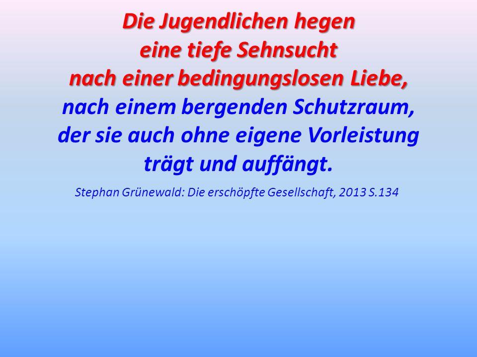 Stephan Grünewald: Die erschöpfte Gesellschaft, 2013 S.134 Die Jugendlichen hegen eine tiefe Sehnsucht nach einer bedingungslosen Liebe, nach einem be