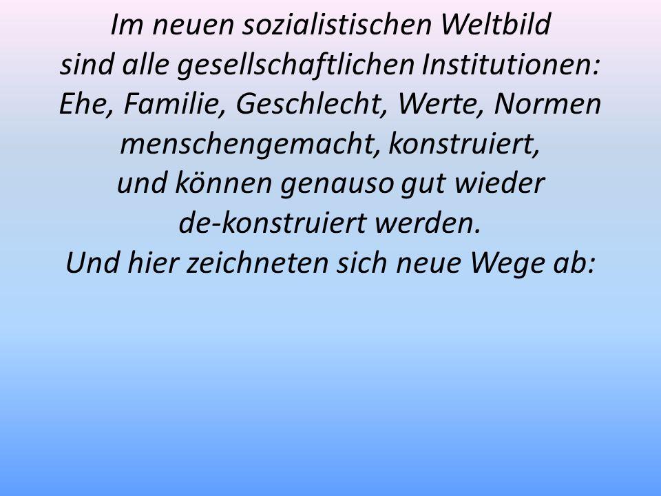 Im neuen sozialistischen Weltbild sind alle gesellschaftlichen Institutionen: Ehe, Familie, Geschlecht, Werte, Normen menschengemacht, konstruiert, un