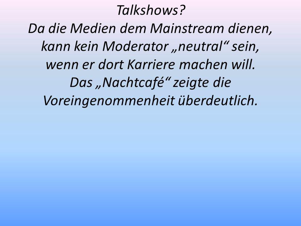 Talkshows? Da die Medien dem Mainstream dienen, kann kein Moderator neutral sein, wenn er dort Karriere machen will. Das Nachtcafé zeigte die Voreinge