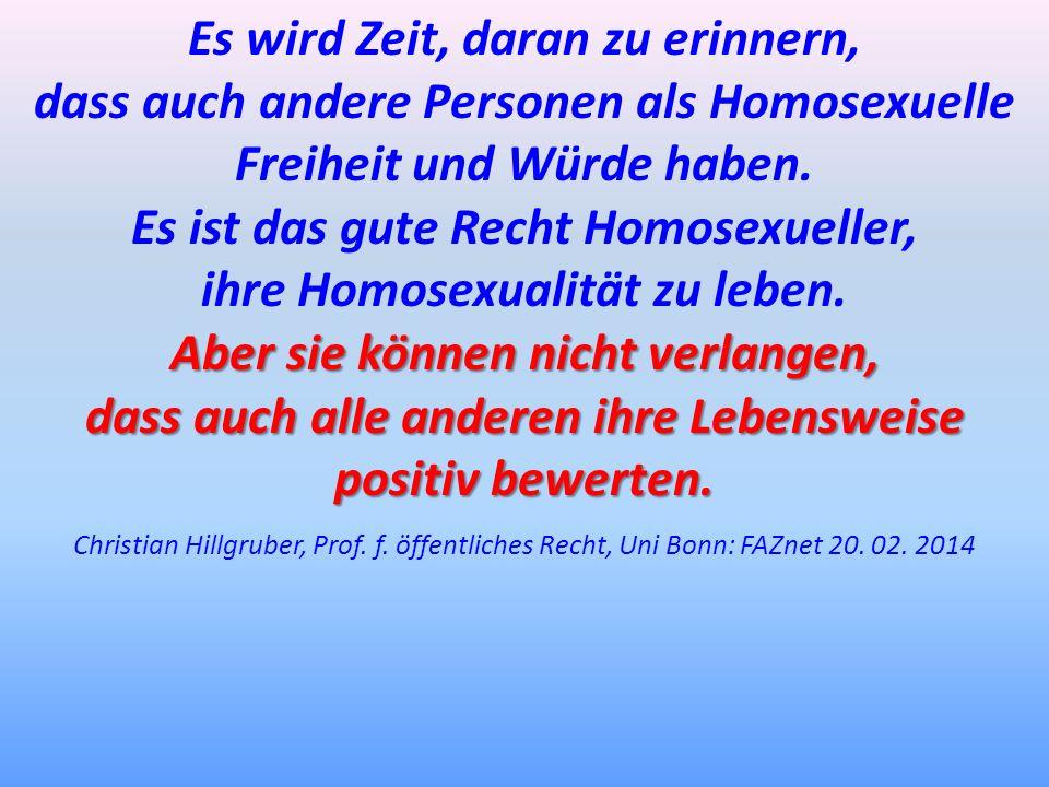 Es wird Zeit, daran zu erinnern, dass auch andere Personen als Homosexuelle Freiheit und Würde haben. Es ist das gute Recht Homosexueller, ihre Homose