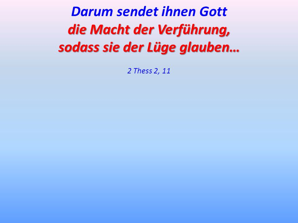 Darum sendet ihnen Gott die Macht der Verführung, sodass sie der Lüge glauben… 2 Thess 2, 11
