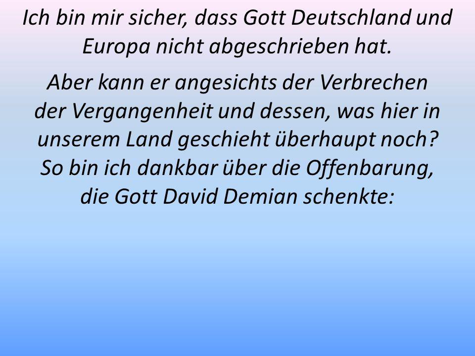 Ich bin mir sicher, dass Gott Deutschland und Europa nicht abgeschrieben hat. Aber kann er angesichts der Verbrechen der Vergangenheit und dessen, was