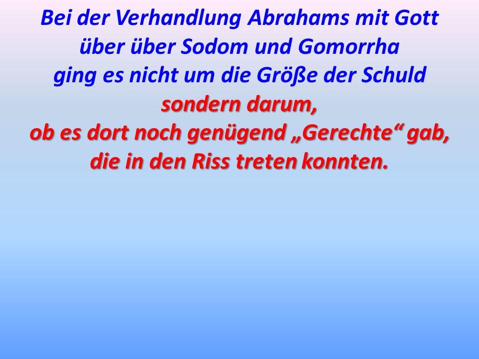 Bei der Verhandlung Abrahams mit Gott über über Sodom und Gomorrha ging es nicht um die Größe der Schuld sondern darum, ob es dort noch genügend Gerec