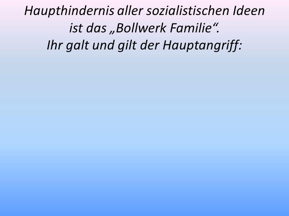 Haupthindernis aller sozialistischen Ideen ist das Bollwerk Familie. Ihr galt und gilt der Hauptangriff: