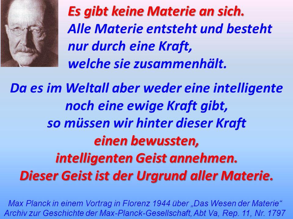 Es gibt keine Materie an sich. Alle Materie entsteht und besteht nur durch eine Kraft, welche sie zusammenhält. Max Planck in einem Vortrag in Florenz