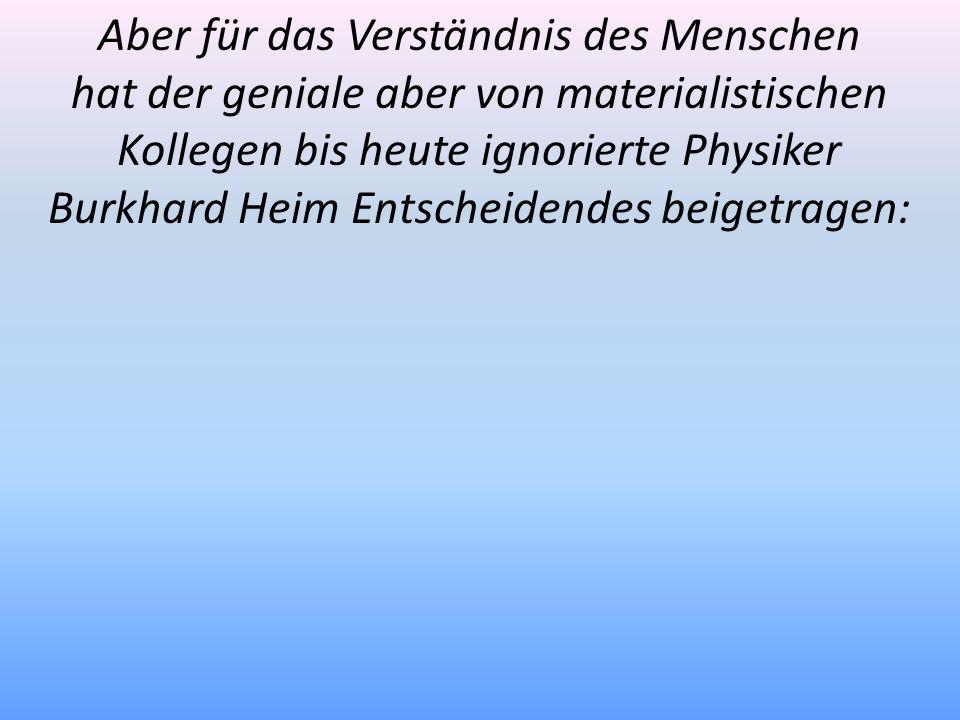 Aber für das Verständnis des Menschen hat der geniale aber von materialistischen Kollegen bis heute ignorierte Physiker Burkhard Heim Entscheidendes b