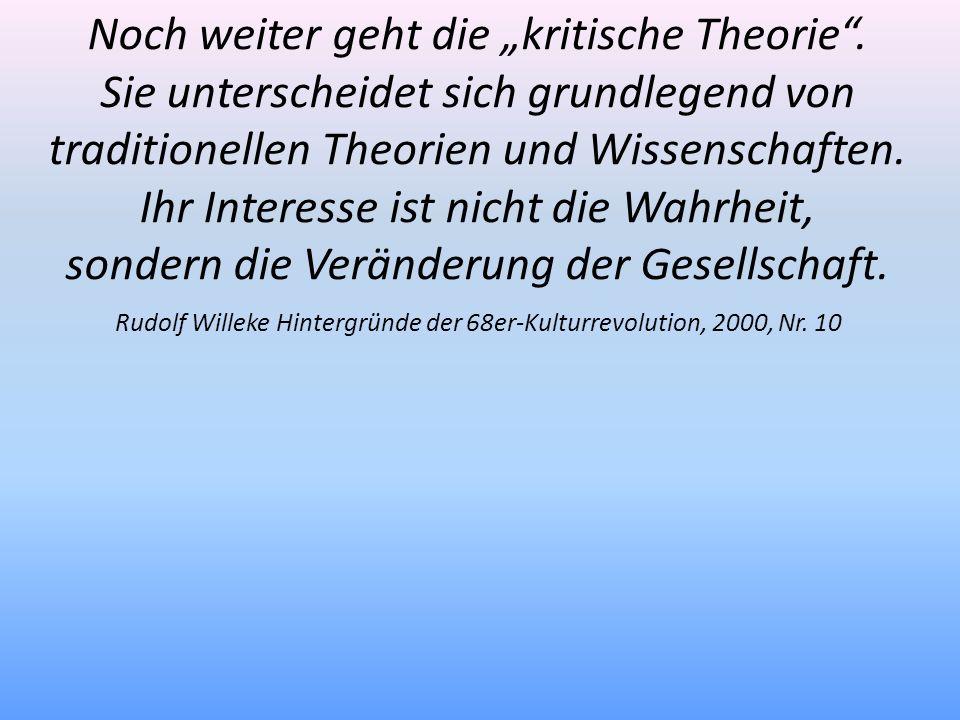 Rudolf Willeke Hintergründe der 68er-Kulturrevolution, 2000, Nr. 10 Noch weiter geht die kritische Theorie. Sie unterscheidet sich grundlegend von tra
