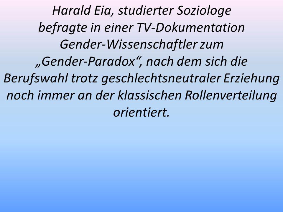 Harald Eia, studierter Soziologe befragte in einer TV-Dokumentation Gender-Wissenschaftler zum Gender-Paradox, nach dem sich die Berufswahl trotz gesc