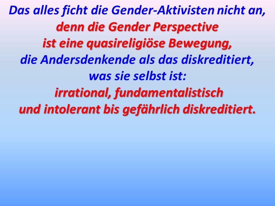 Das alles ficht die Gender-Aktivisten nicht an, denn die Gender Perspective ist eine quasireligiöse Bewegung, die Andersdenkende als das diskreditiert