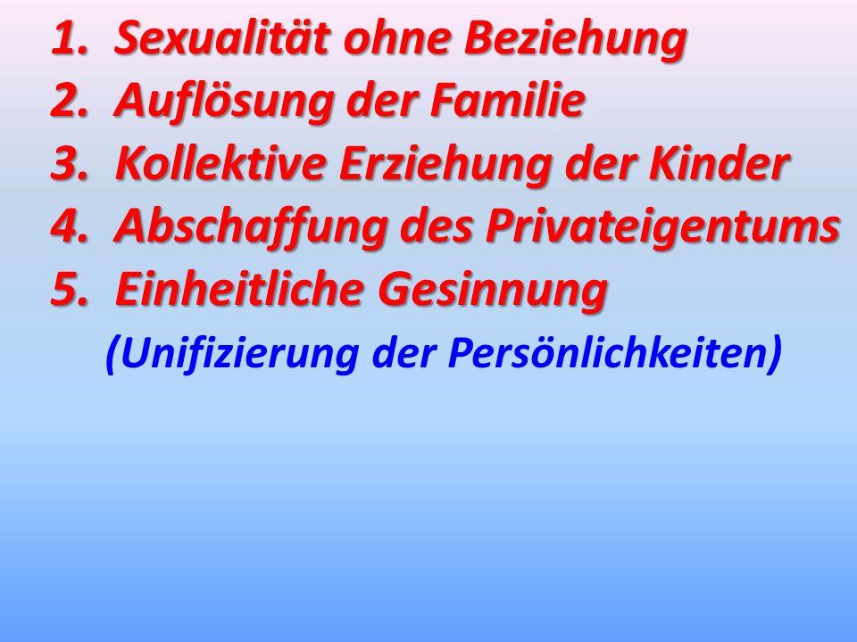 1. Sexualität ohne Beziehung 2. Auflösung der Familie 3. Kollektive Erziehung der Kinder 4. Abschaffung des Privateigentums 5. Einheitliche Gesinnung