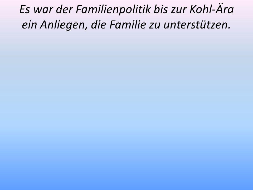 Es war der Familienpolitik bis zur Kohl-Ära ein Anliegen, die Familie zu unterstützen.
