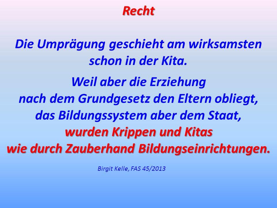 Birgit Kelle, FAS 45/2013 Recht Die Umprägung geschieht am wirksamsten schon in der Kita. Weil aber die Erziehung nach dem Grundgesetz den Eltern obli