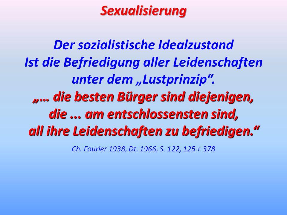 Sexualisierung Der sozialistische Idealzustand Ist die Befriedigung aller Leidenschaften unter dem Lustprinzip. … die besten Bürger sind diejenigen, d