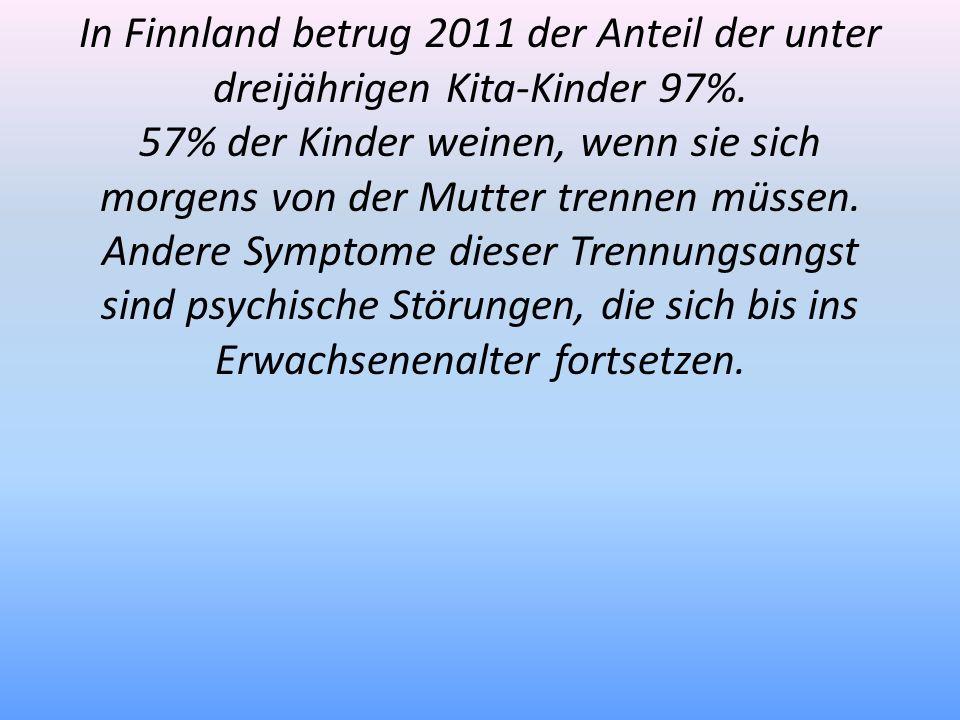 In Finnland betrug 2011 der Anteil der unter dreijährigen Kita-Kinder 97%. 57% der Kinder weinen, wenn sie sich morgens von der Mutter trennen müssen.