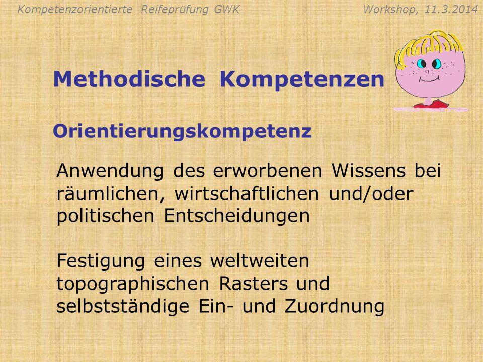 Kompetenzorientierte Reifeprüfung GWKWorkshop, 11.3.2014 Anwendung des erworbenen Wissens bei räumlichen, wirtschaftlichen und/oder politischen Entsch