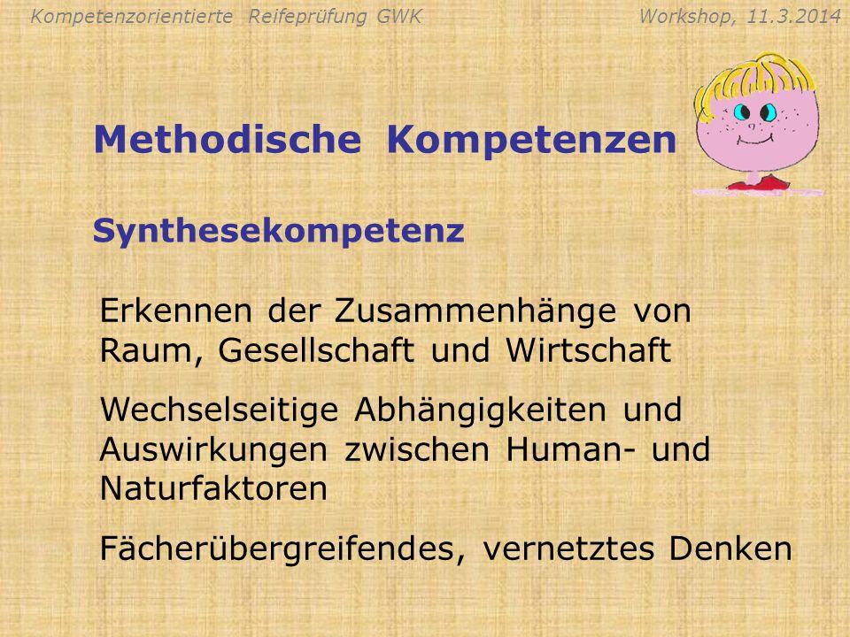 Kompetenzorientierte Reifeprüfung GWKWorkshop, 11.3.2014 Methodische Kompetenzen Erkennen der Zusammenhänge von Raum, Gesellschaft und Wirtschaft Wech