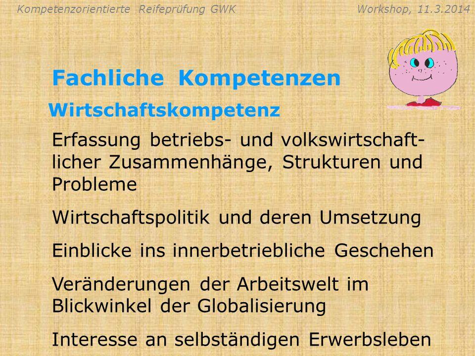 Kompetenzorientierte Reifeprüfung GWKWorkshop, 11.3.2014 Fachliche Kompetenzen Erfassung betriebs- und volkswirtschaft- licher Zusammenhänge, Struktur