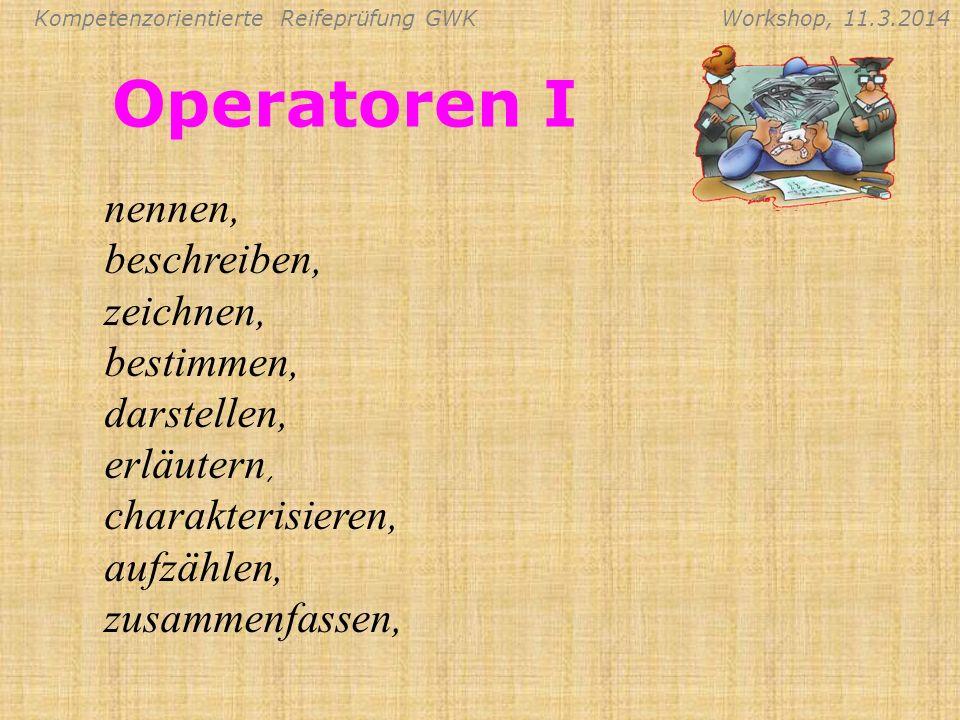 Kompetenzorientierte Reifeprüfung GWKWorkshop, 11.3.2014 Operatoren I nennen, beschreiben, zeichnen, bestimmen, darstellen, erläutern, charakterisiere
