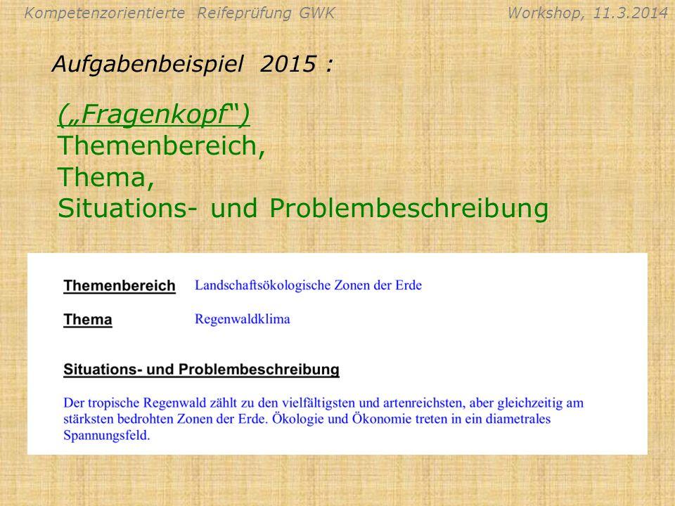 Kompetenzorientierte Reifeprüfung GWKWorkshop, 11.3.2014 (Fragenkopf) Themenbereich, Thema, Situations- und Problembeschreibung Aufgabenbeispiel 2015