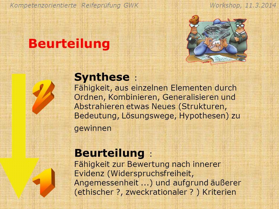 Kompetenzorientierte Reifeprüfung GWKWorkshop, 11.3.2014 Beurteilung Synthese : Fähigkeit, aus einzelnen Elementen durch Ordnen, Kombinieren, Generali