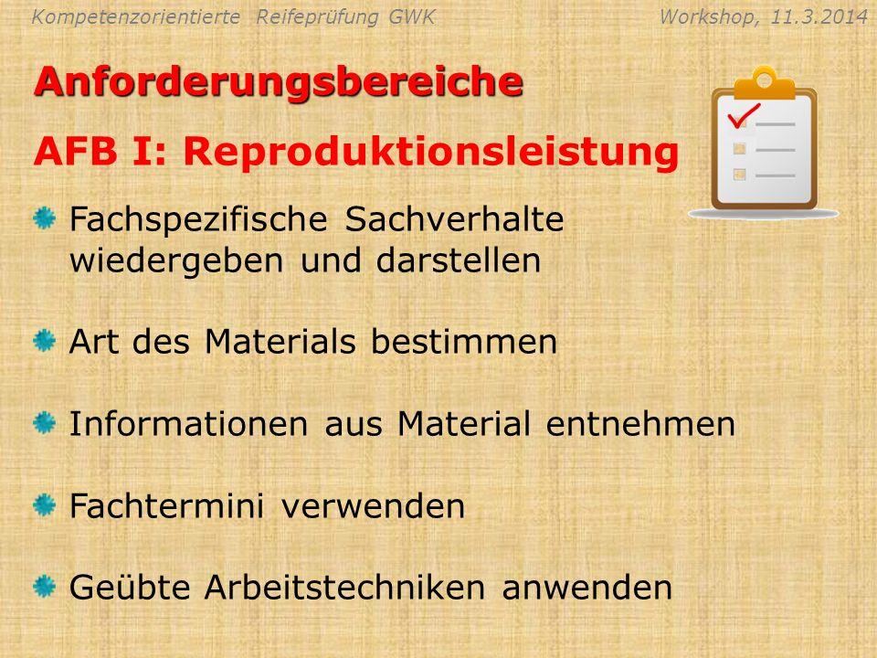 Kompetenzorientierte Reifeprüfung GWKWorkshop, 11.3.2014Anforderungsbereiche AFB I: Reproduktionsleistung Fachspezifische Sachverhalte wiedergeben und