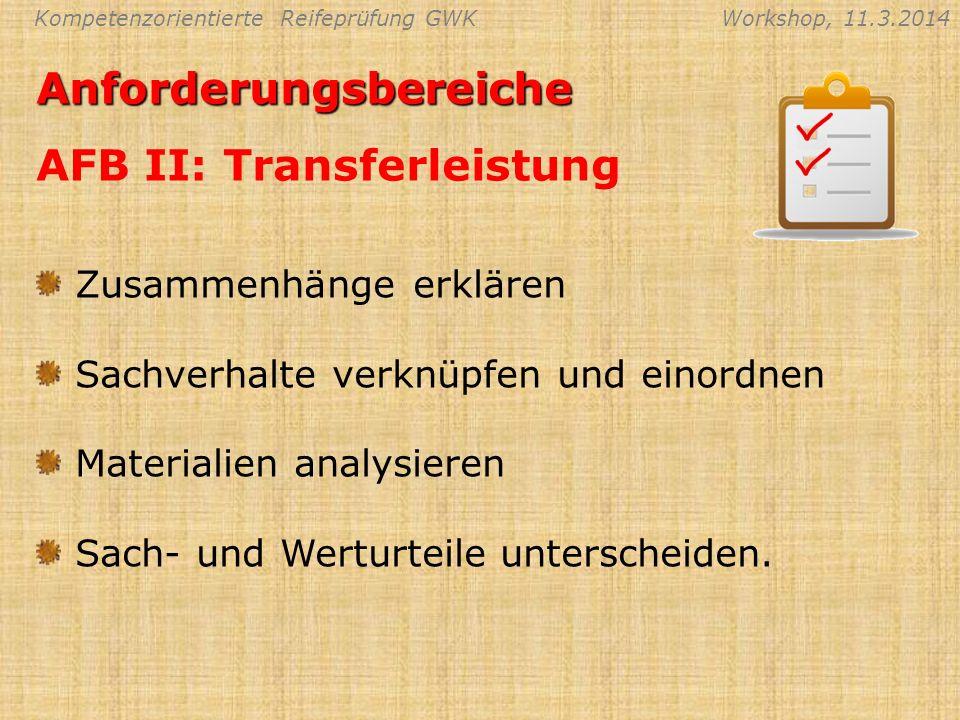 Kompetenzorientierte Reifeprüfung GWKWorkshop, 11.3.2014Anforderungsbereiche AFB II: Transferleistung Zusammenhänge erklären Sachverhalte verknüpfen u