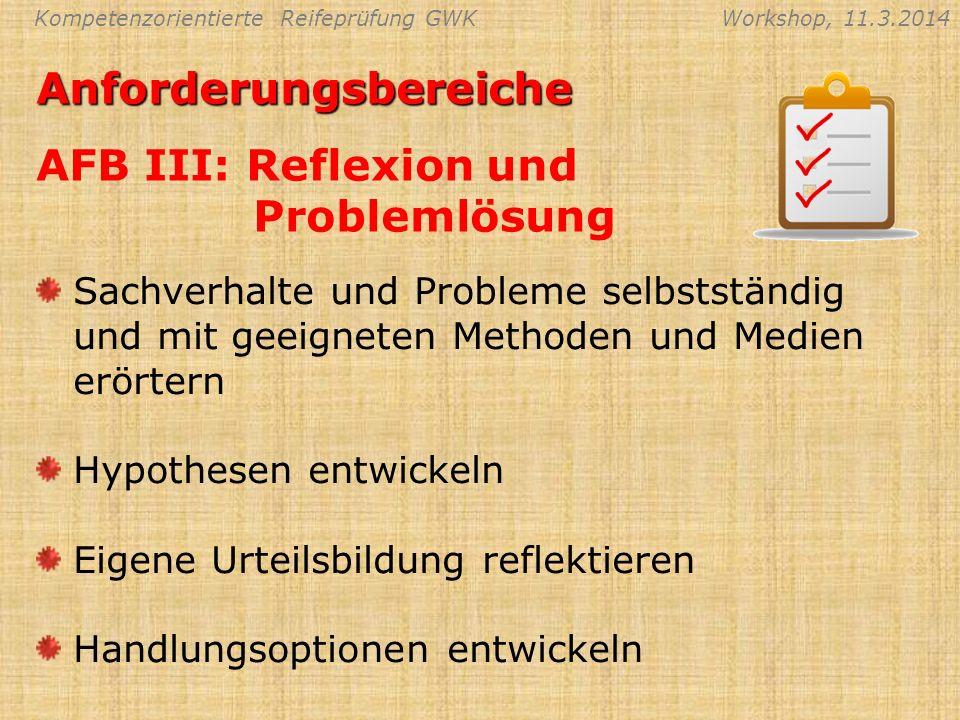 Kompetenzorientierte Reifeprüfung GWKWorkshop, 11.3.2014Anforderungsbereiche AFB III: Reflexion und Problemlösung Sachverhalte und Probleme selbststän