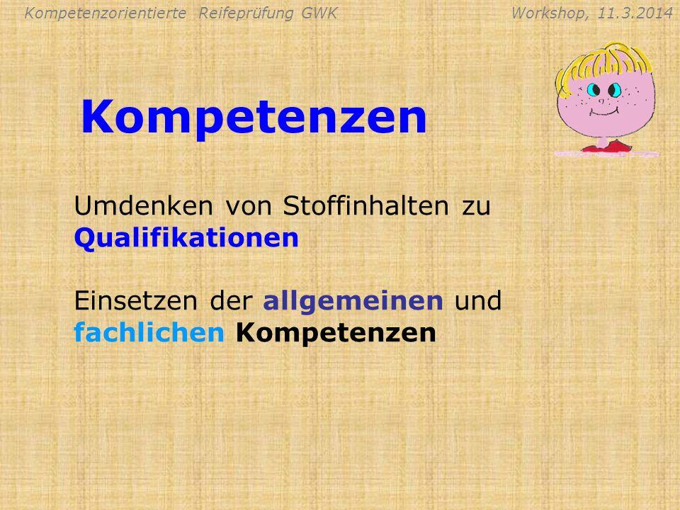 Kompetenzorientierte Reifeprüfung GWKWorkshop, 11.3.2014 Kompetenzen Umdenken von Stoffinhalten zu Qualifikationen Einsetzen der allgemeinen und fachl