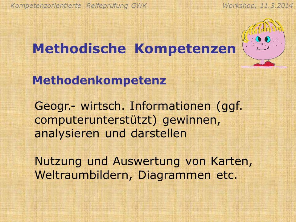 Kompetenzorientierte Reifeprüfung GWKWorkshop, 11.3.2014 Anwendung des erworbenen Wissens bei räumlichen, wirtschaftlichen und/oder politischen Entscheidungen Festigung eines weltweiten topographischen Rasters und selbstständige Ein- und Zuordnung Orientierungskompetenz Methodische Kompetenzen