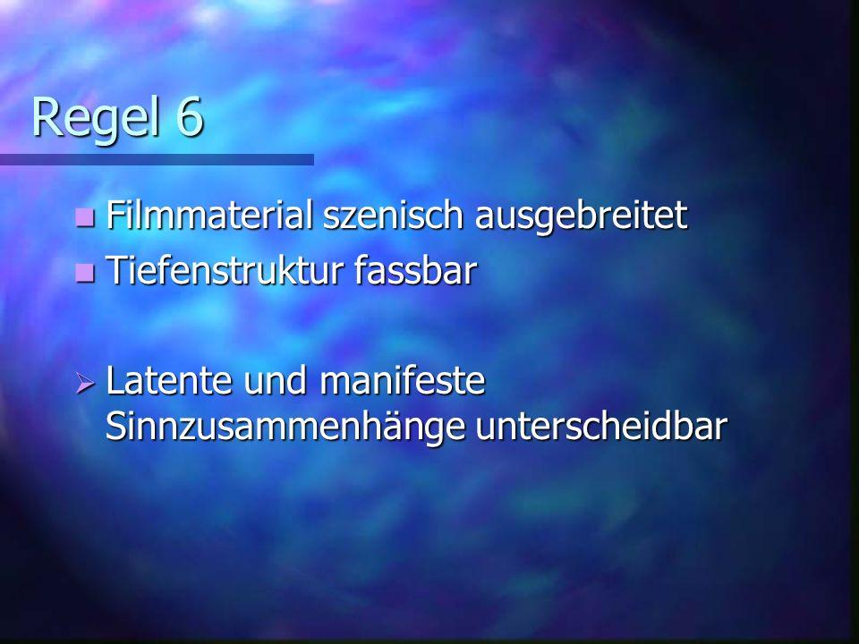 Regel 6 Filmmaterial szenisch ausgebreitet Filmmaterial szenisch ausgebreitet Tiefenstruktur fassbar Tiefenstruktur fassbar Latente und manifeste Sinnzusammenhänge unterscheidbar Latente und manifeste Sinnzusammenhänge unterscheidbar