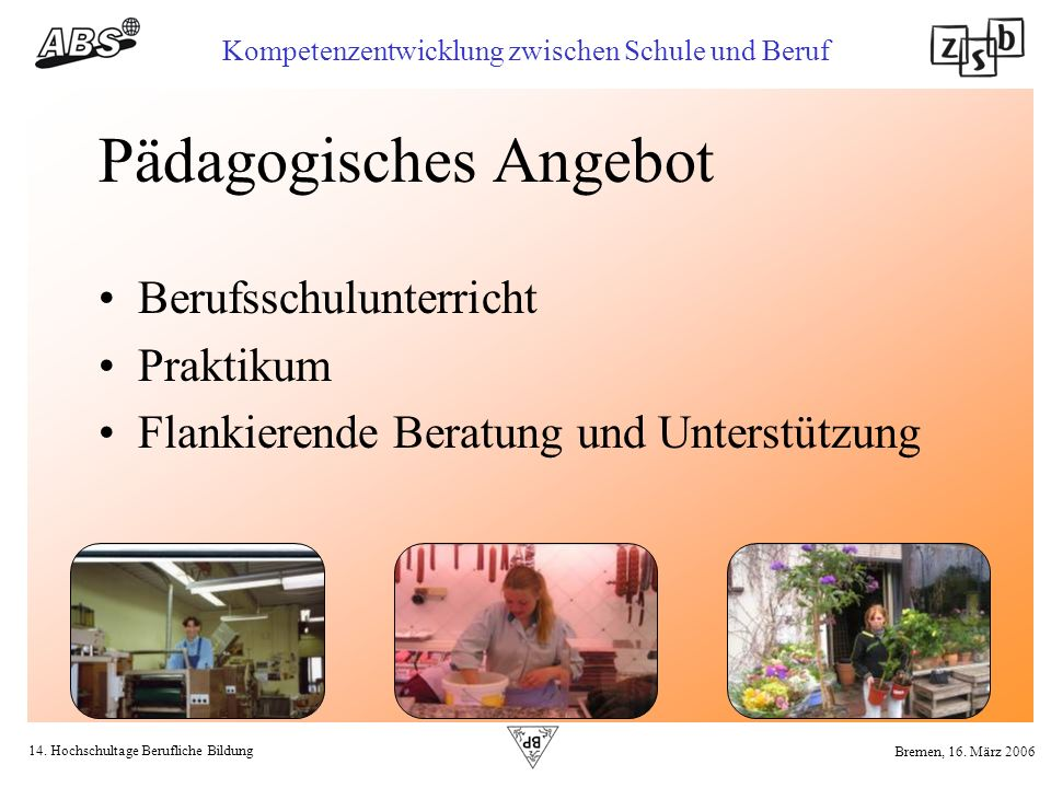 14. Hochschultage Berufliche Bildung Kompetenzentwicklung zwischen Schule und Beruf Bremen, 16. März 2006 Pädagogisches Angebot Berufsschulunterricht