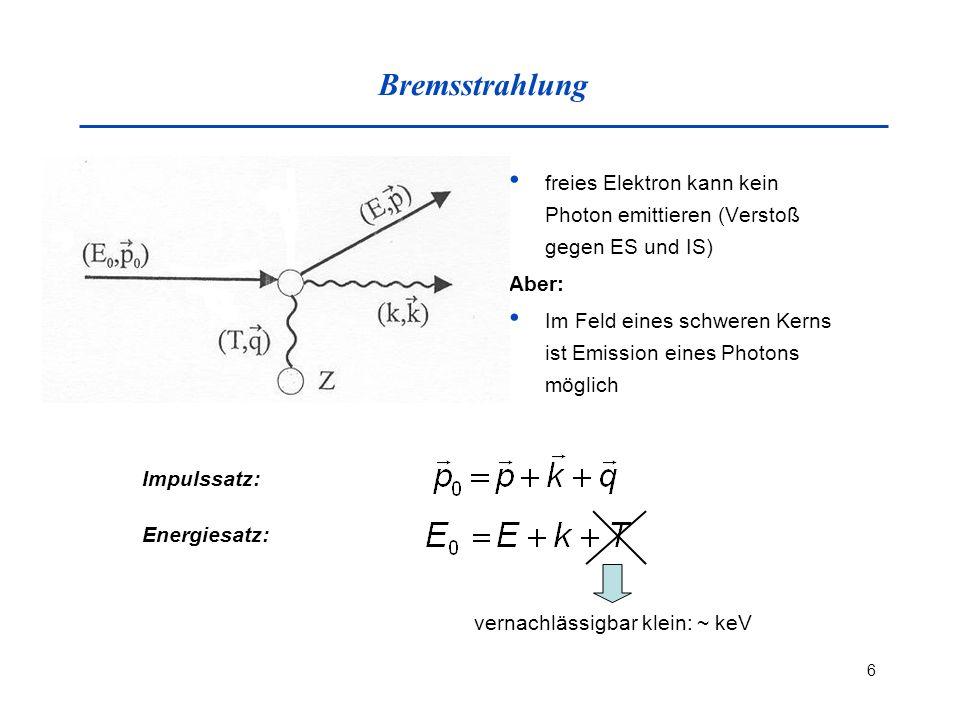 6 Bremsstrahlung freies Elektron kann kein Photon emittieren (Verstoß gegen ES und IS) Aber: Im Feld eines schweren Kerns ist Emission eines Photons möglich Impulssatz: Energiesatz: vernachlässigbar klein: ~ keV
