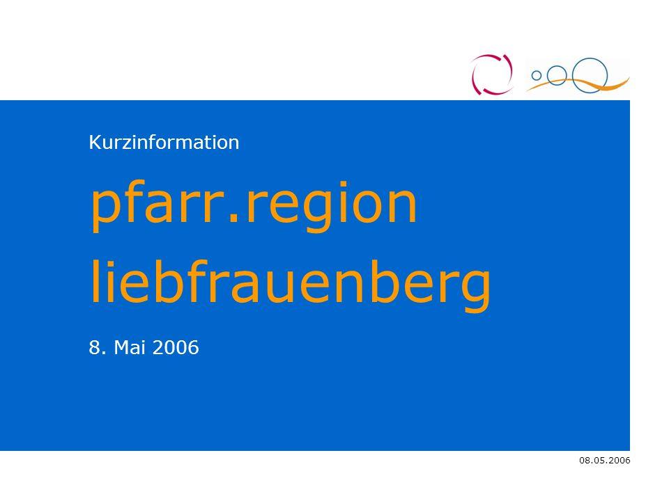 08.05.2006 4.11.2005 Kurzinformation pfarr.region liebfrauenberg 8. Mai 2006