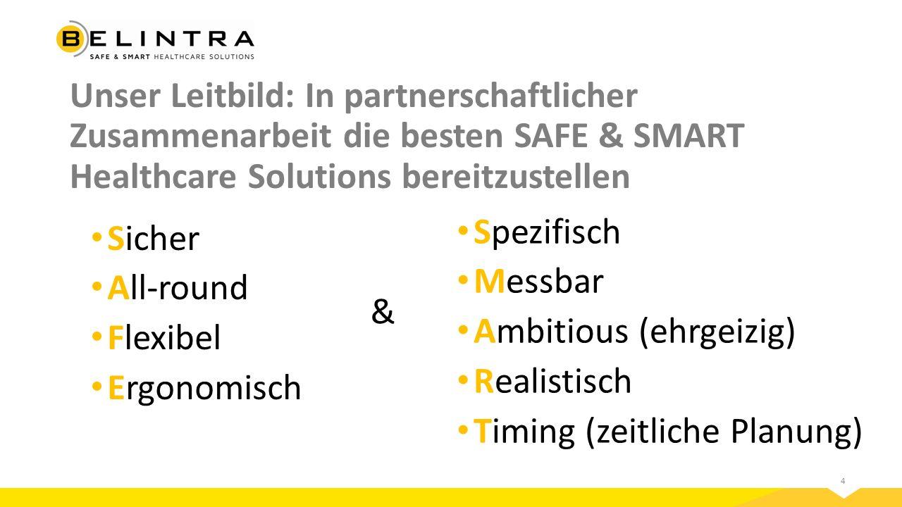 4 Unser Leitbild: In partnerschaftlicher Zusammenarbeit die besten SAFE & SMART Healthcare Solutions bereitzustellen Sicher All-round Flexibel Ergonomisch & Spezifisch Messbar Ambitious (ehrgeizig) Realistisch Timing (zeitliche Planung)